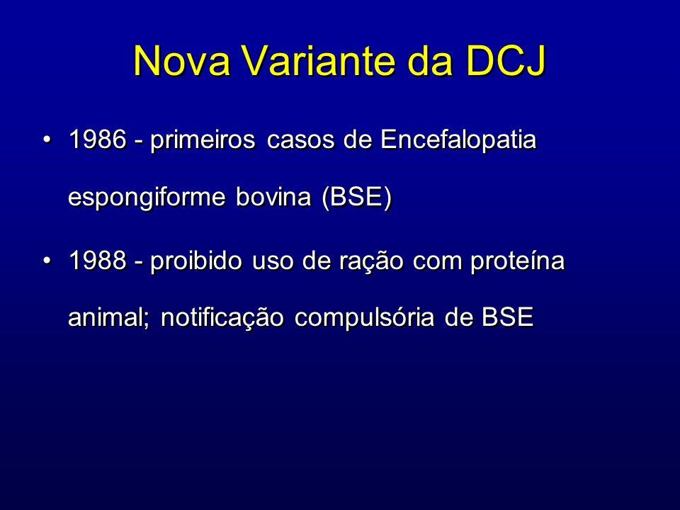 Nova Variante da DCJ 1986 - primeiros casos de Encefalopatia espongiforme bovina (BSE) 1988 - proibido uso de ração com proteína animal; notificação c