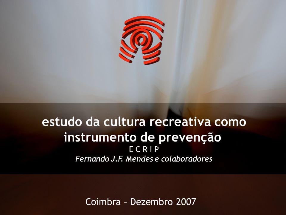 estudo da cultura recreativa como instrumento de prevenção E C R I P Fernando J.F. Mendes e colaboradores Coimbra – Dezembro 2007