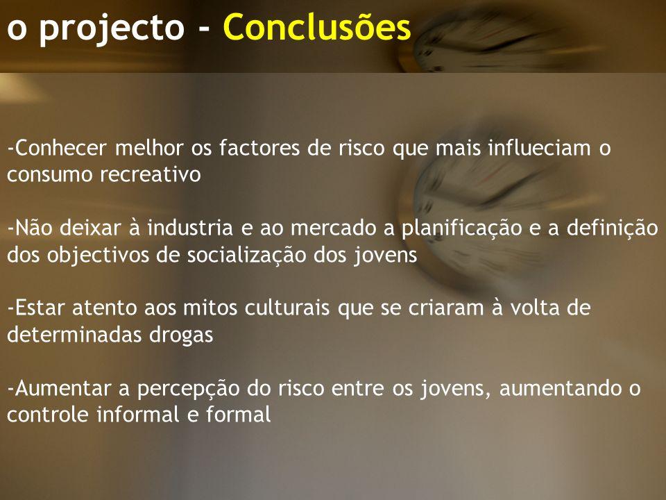 o projecto - Conclusões -Conhecer melhor os factores de risco que mais influeciam o consumo recreativo -Não deixar à industria e ao mercado a planific