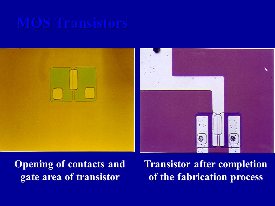 MOS Transistors Opening of contacts and gate area of transistor Transistor after completion of the fabrication process