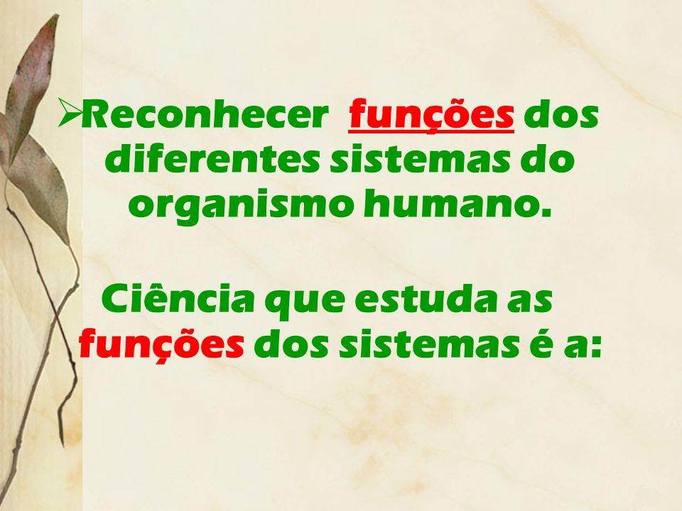 Reconhecer funções dos diferentes sistemas do organismo humano. Ciência que estuda as funções dos sistemas é a: