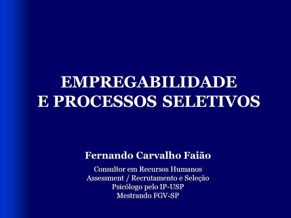 EMPREGABILIDADE E PROCESSOS SELETIVOS Fernando Carvalho Faião Consultor em Recursos Humanos Assessment / Recrutamento e Seleção Psicólogo pelo IP-USP Mestrando FGV-SP