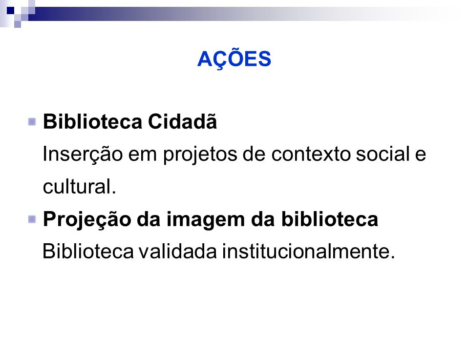 AÇÕES Biblioteca Cidadã Inserção em projetos de contexto social e cultural. Projeção da imagem da biblioteca Biblioteca validada institucionalmente.