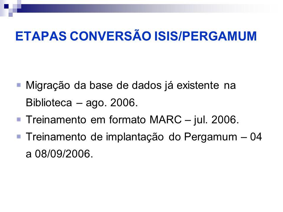 ETAPAS CONVERSÃO ISIS/PERGAMUM Migração da base de dados já existente na Biblioteca – ago. 2006. Treinamento em formato MARC – jul. 2006. Treinamento