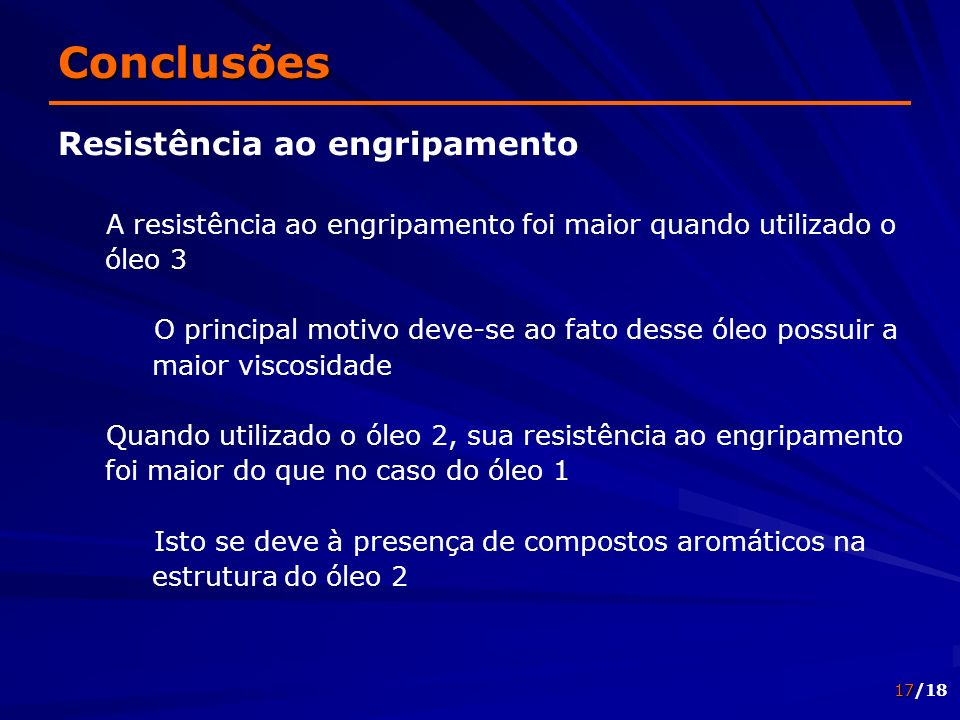 17/18 Conclusões Resistência ao engripamento A resistência ao engripamento foi maior quando utilizado o óleo 3 O principal motivo deve-se ao fato dess