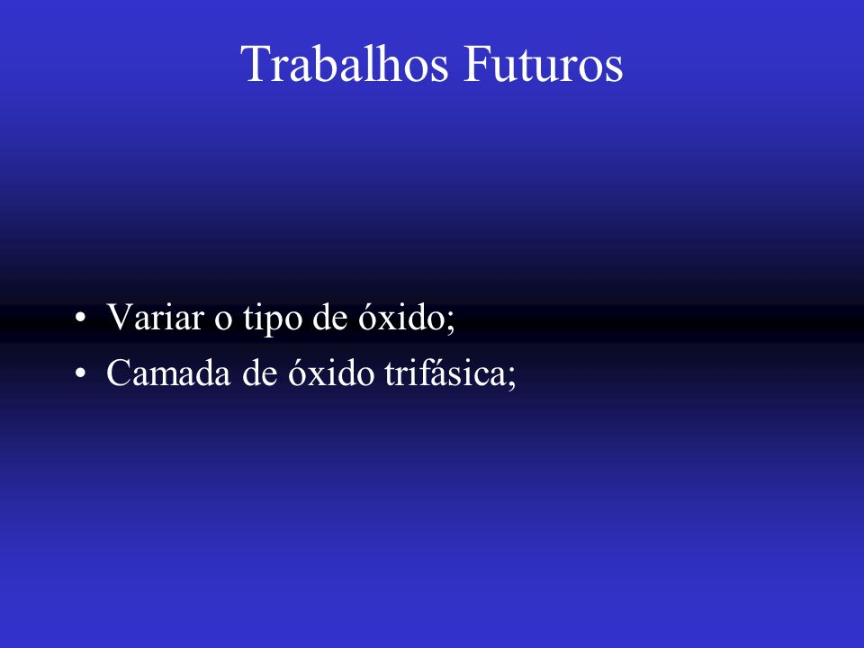 Trabalhos Futuros Variar o tipo de óxido; Camada de óxido trifásica;