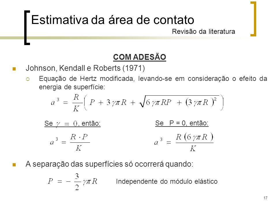 17 COM ADESÃO Johnson, Kendall e Roberts (1971) Equação de Hertz modificada, levando-se em consideração o efeito da energia de superfície: A separação