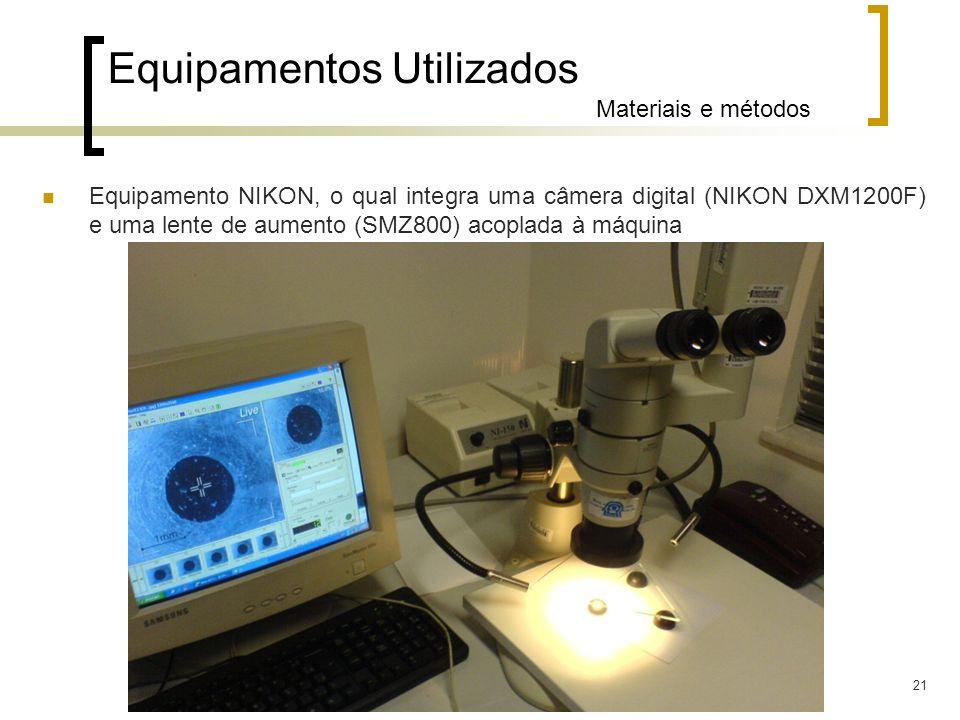 21 Equipamentos Utilizados Materiais e métodos Equipamento NIKON, o qual integra uma câmera digital (NIKON DXM1200F) e uma lente de aumento (SMZ800) a
