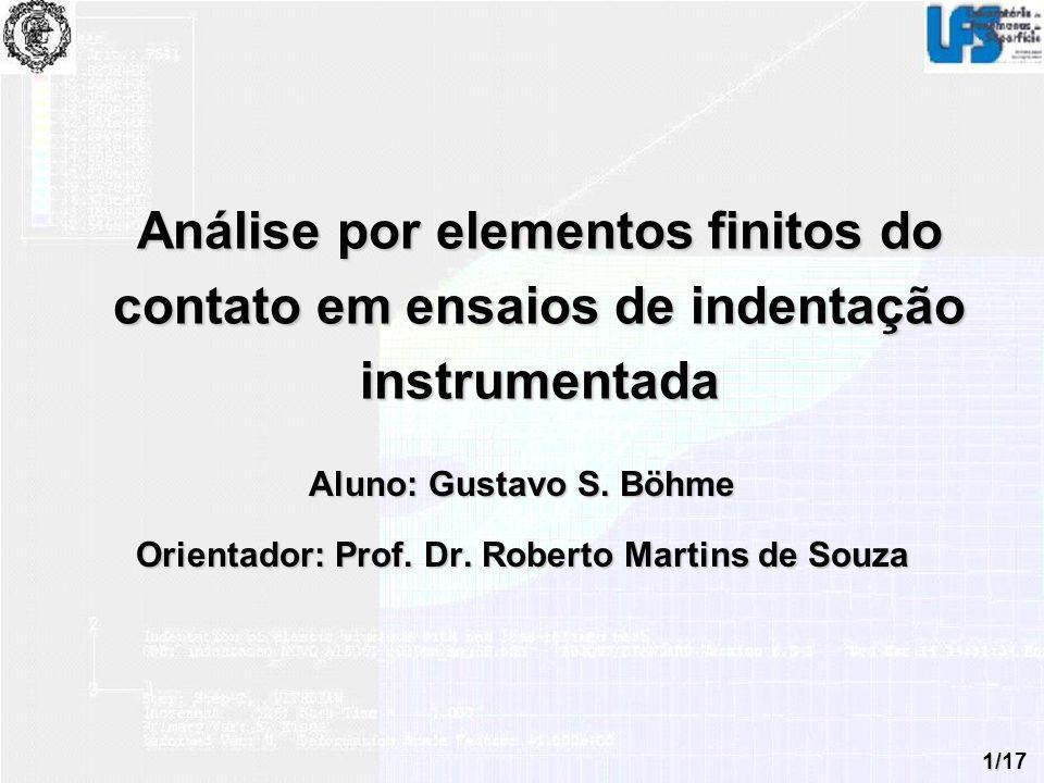 1/17 Análise por elementos finitos do contato em ensaios de indentação instrumentada Aluno: Gustavo S. Böhme Orientador: Prof. Dr. Roberto Martins de