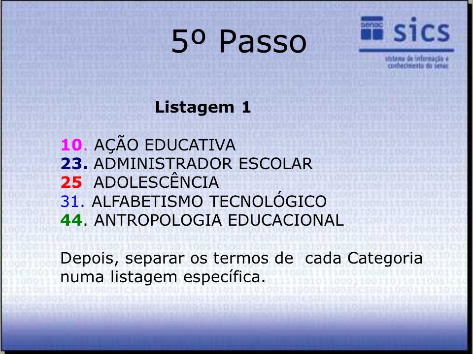 5º Passo Listagem 1 10. AÇÃO EDUCATIVA 23. ADMINISTRADOR ESCOLAR 25 ADOLESCÊNCIA 31. ALFABETISMO TECNOLÓGICO 44. ANTROPOLOGIA EDUCACIONAL Depois, sepa