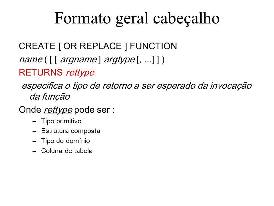 Formato geral cabeçalho CREATE [ OR REPLACE ] FUNCTION name ( [ [ argname ] argtype [,...] ] ) RETURNS rettype especifica o tipo de retorno a ser espe