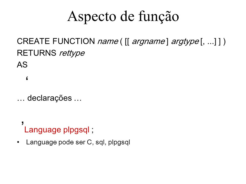 Aspecto de função CREATE FUNCTION name ( [[ argname ] argtype [,...] ] ) RETURNS rettype AS … declarações … Language plpgsql ; Language pode ser C, sq