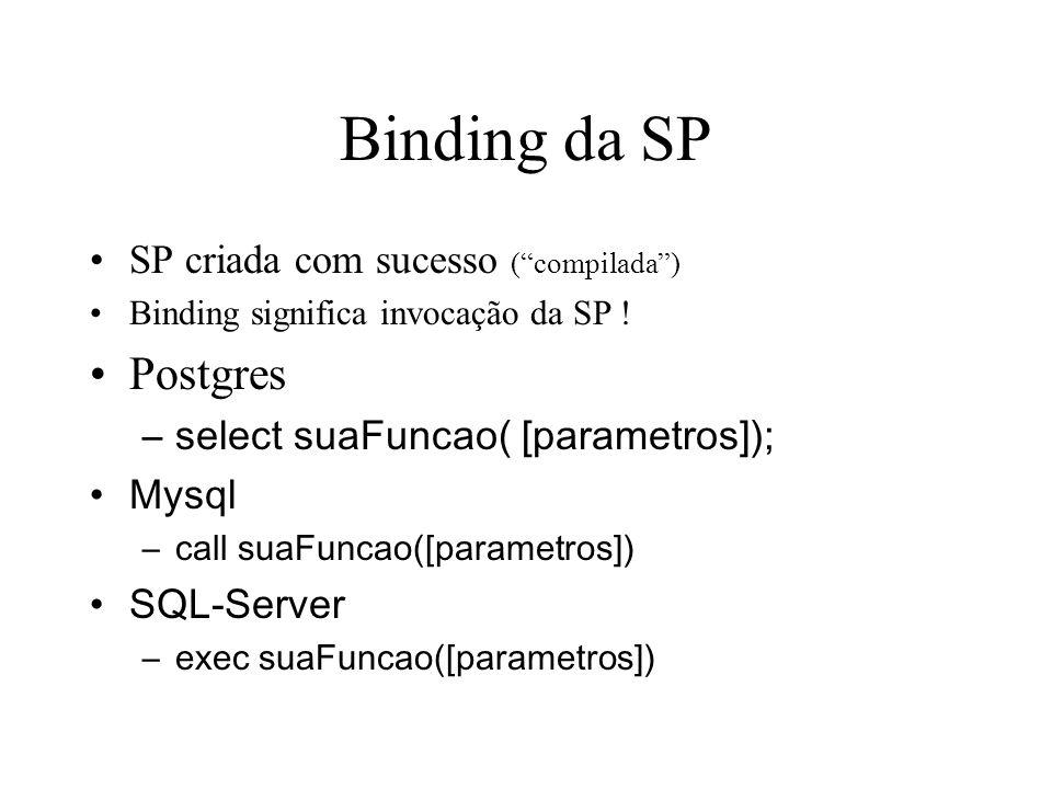 Binding da SP SP criada com sucesso (compilada) Binding significa invocação da SP ! Postgres –select suaFuncao( [parametros]); Mysql –call suaFuncao([