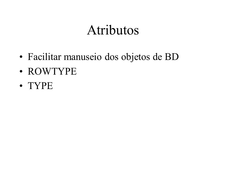 Atributos Facilitar manuseio dos objetos de BD ROWTYPE TYPE