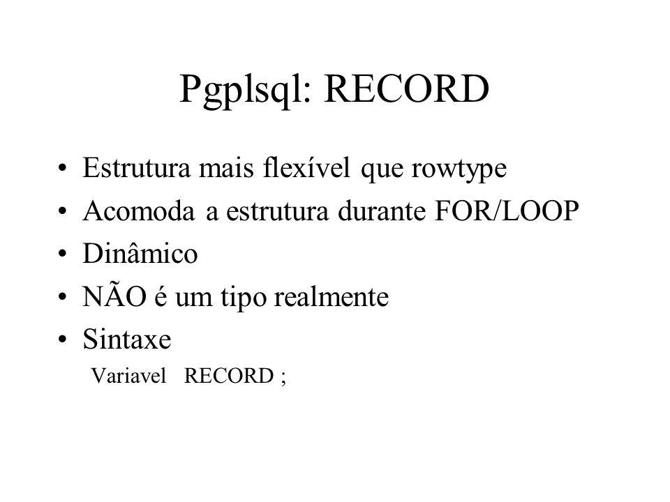 Pgplsql: RECORD Estrutura mais flexível que rowtype Acomoda a estrutura durante FOR/LOOP Dinâmico NÃO é um tipo realmente Sintaxe Variavel RECORD ;