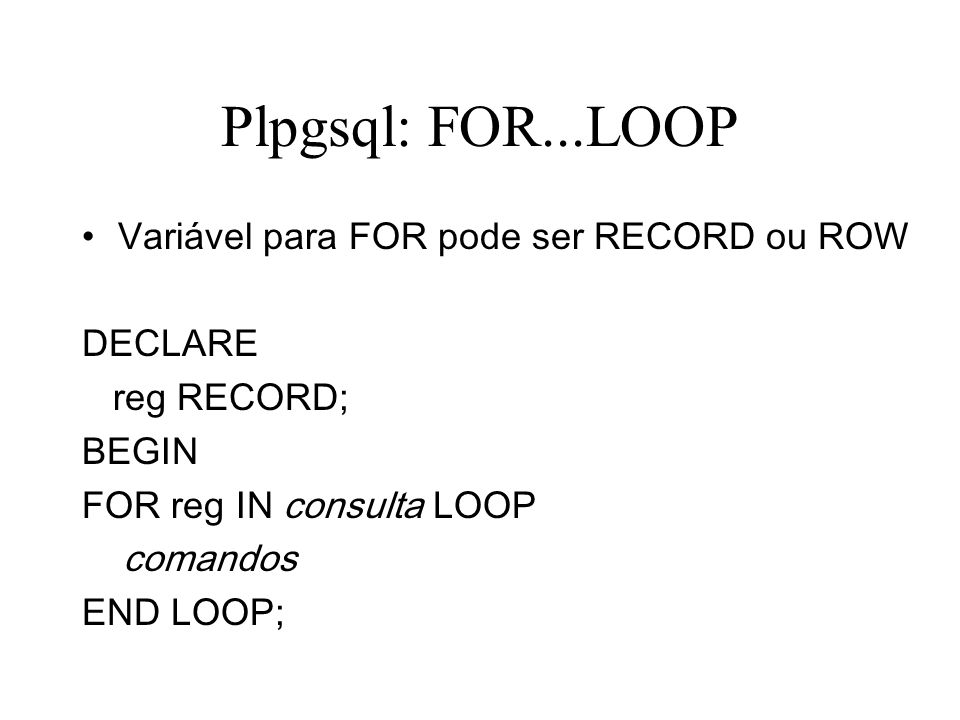 Plpgsql: FOR...LOOP Variável para FOR pode ser RECORD ou ROW DECLARE reg RECORD; BEGIN FOR reg IN consulta LOOP comandos END LOOP;