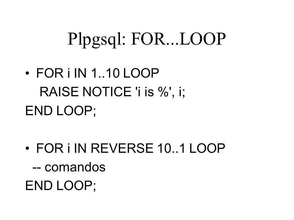 Plpgsql: FOR...LOOP FOR i IN 1..10 LOOP RAISE NOTICE 'i is %', i; END LOOP; FOR i IN REVERSE 10..1 LOOP -- comandos END LOOP;