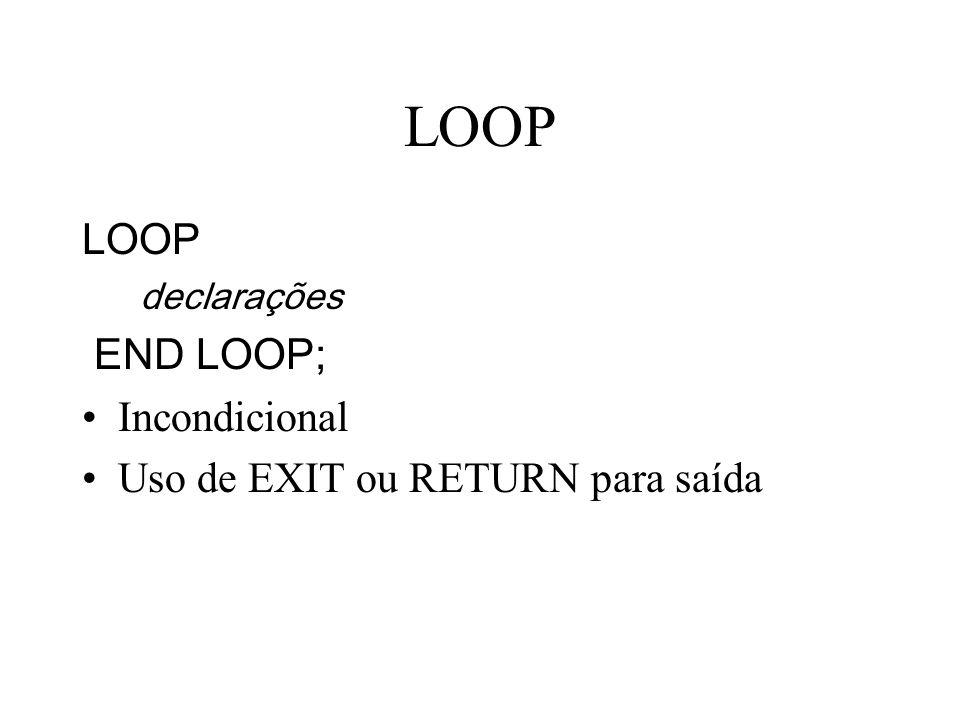 LOOP declarações END LOOP; Incondicional Uso de EXIT ou RETURN para saída