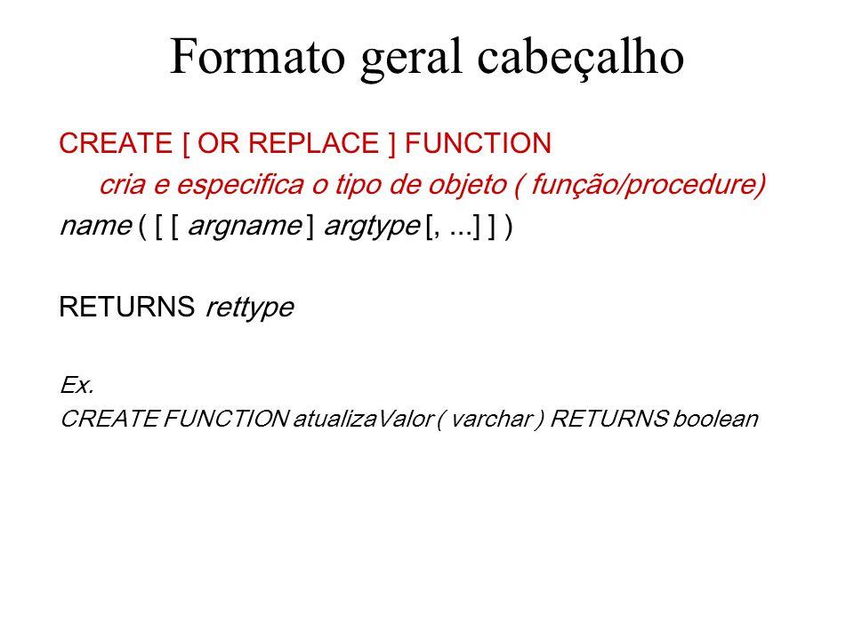Formato geral cabeçalho CREATE [ OR REPLACE ] FUNCTION name ( [ [ argname ] argtype [,...] ] ) especifica o nome do objeto função RETURNS rettype Ex.