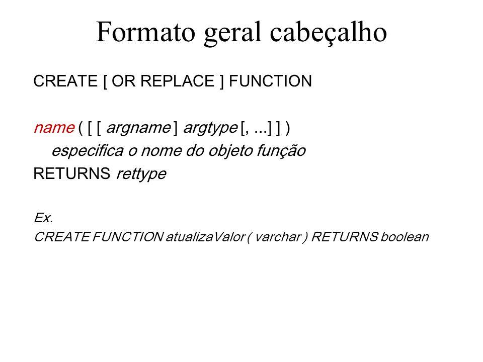 Formato geral cabeçalho CREATE [ OR REPLACE ] FUNCTION name ( [ [ argname ] argtype [,...] ] ) especifica o(s) parâmetro(s) da função, se houver RETURNS rettype Ex.