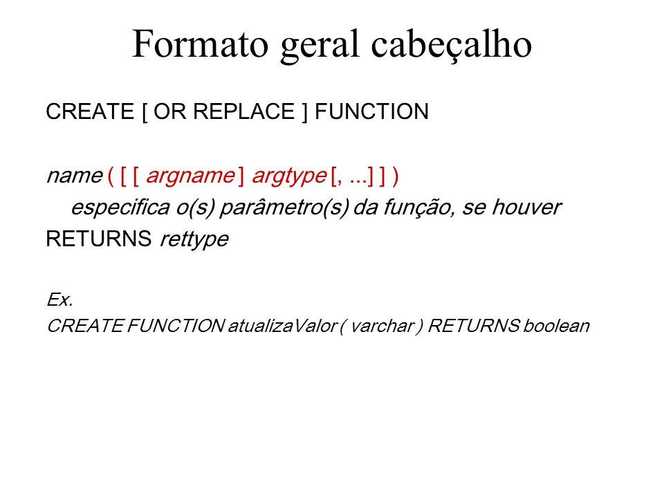 Formato geral cabeçalho CREATE [ OR REPLACE ] FUNCTION name ( [ [ argname ] argtype [,...] ] ) RETURNS rettype especifica o tipo de retorno a ser esperado da invocação da função Onde rettype pode ser : Tipo primitivo Estrutura composta Tipo do domínio Coluna de tabela