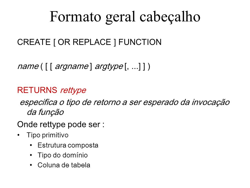 Formato geral cabeçalho CREATE [ OR REPLACE ] FUNCTION name ( [ [ argname ] argtype [,...] ] ) RETURNS rettype especifica o tipo de retorno a ser esperado da invocação da função Onde rettype pode ser : –Tipo primitivo –Estrutura composta –Tipo do domínio –Coluna de tabela