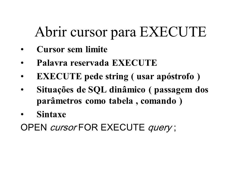 Abrir cursor para EXECUTE Cursor sem limite Palavra reservada EXECUTE EXECUTE pede string ( usar apóstrofo ) Situações de SQL dinâmico ( passagem dos