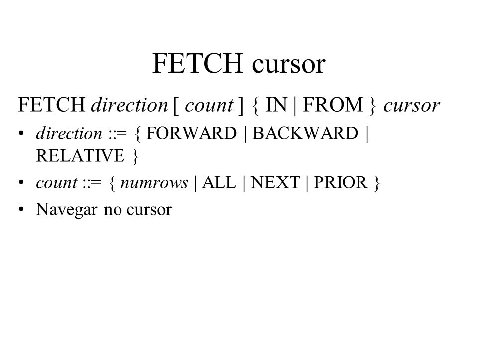 FETCH cursor FETCH direction [ count ] { IN | FROM } cursor direction ::= { FORWARD | BACKWARD | RELATIVE } count ::= { numrows | ALL | NEXT | PRIOR }