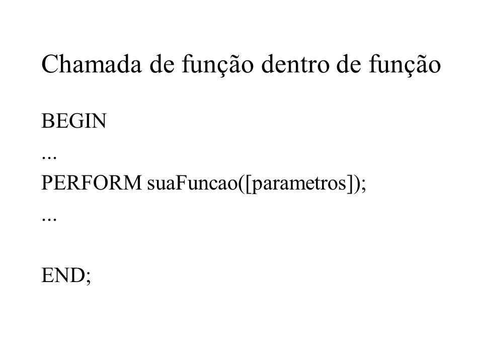 Chamada de função dentro de função BEGIN... PERFORM suaFuncao([parametros]);... END;
