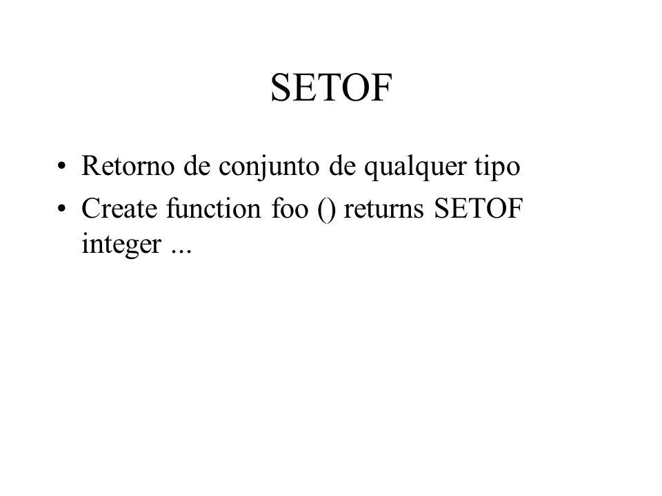 SETOF Retorno de conjunto de qualquer tipo Create function foo () returns SETOF integer...