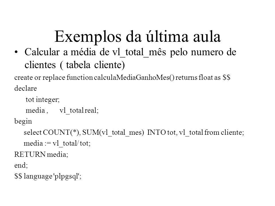 Exemplos da última aula Calcular a média de vl_total_mês pelo numero de clientes ( tabela cliente) create or replace function calculaMediaGanhoMes() r