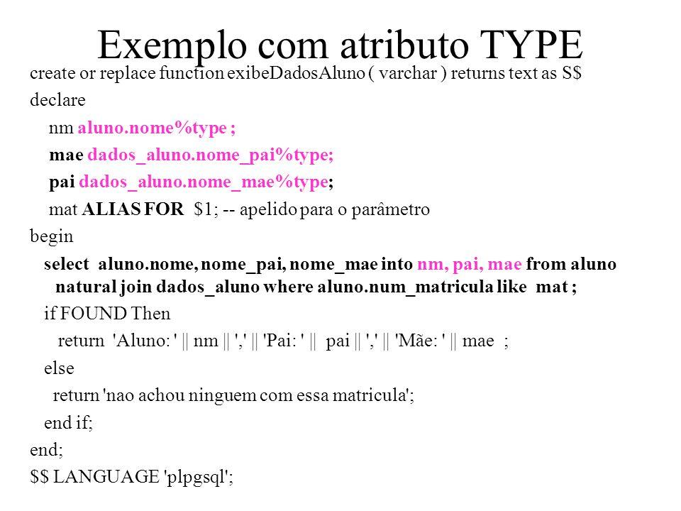 Exemplo com atributo TYPE create or replace function exibeDadosAluno ( varchar ) returns text as S$ declare nm aluno.nome%type ; mae dados_aluno.nome_