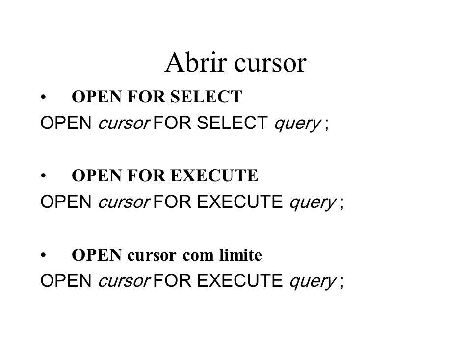Abrir cursor OPEN FOR SELECT OPEN cursor FOR SELECT query ; OPEN FOR EXECUTE OPEN cursor FOR EXECUTE query ; OPEN cursor com limite OPEN cursor FOR EX