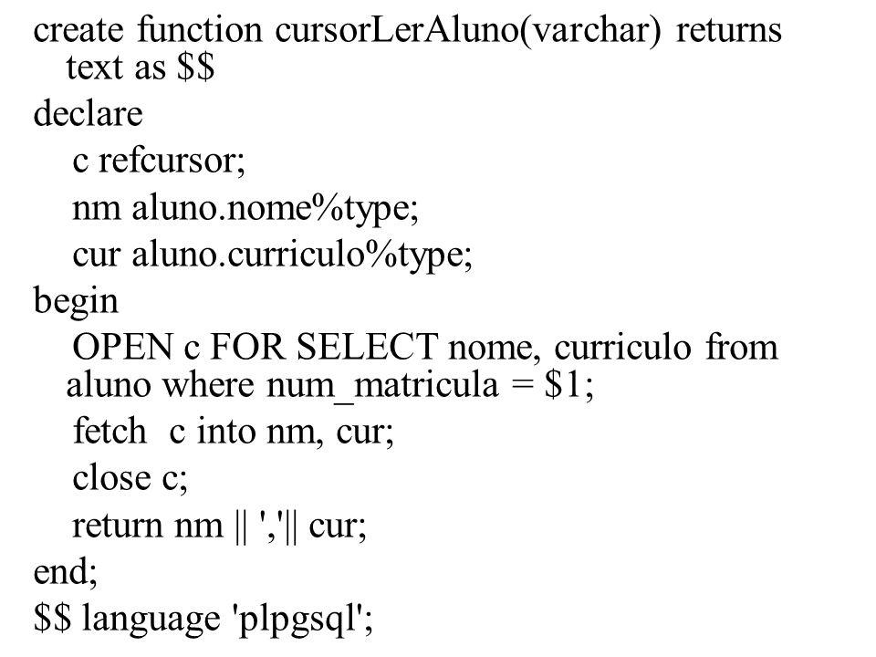 Exemplo com atributo TYPE create or replace function exibeDadosAluno ( varchar ) returns text as S$ declare nm aluno.nome%type ; mae dados_aluno.nome_pai%type; pai dados_aluno.nome_mae%type; mat ALIAS FOR $1; -- apelido para o parâmetro begin select aluno.nome, nome_pai, nome_mae into nm, pai, mae from aluno natural join dados_aluno where aluno.num_matricula like mat ; if FOUND Then return Aluno: || nm || , || Pai: || pai || , || Mãe: || mae ; else return nao achou ninguem com essa matricula ; end if; end; $$ LANGUAGE plpgsql ;