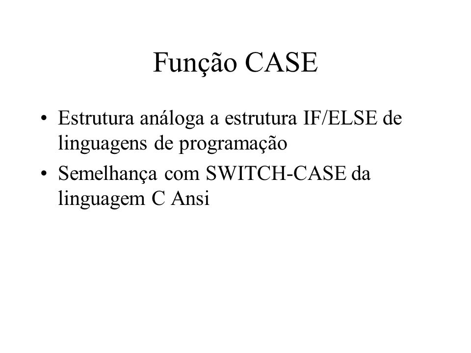 Função CASE SELECT campo1, CASE campo1 WHEN valor1 THEN cmd WHEN valor2 THEN cmd2 ELSE cmd3 END FROM tabela1 SELECT vl_total_pedido, CASE vl_total_pedido WHEN 200 THEN duzentos reais WHEN 800 THEN 800 reais ELSE outro valor END FROM pedido;