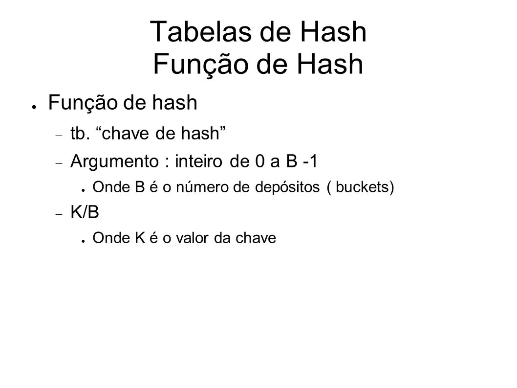 Tabelas de Hash Array de depósitos Array indexado de 0 a B – 1 B é o número de depósitos Contém cabeçalho de B listas encadeadas ( uma para cada depósito do array )