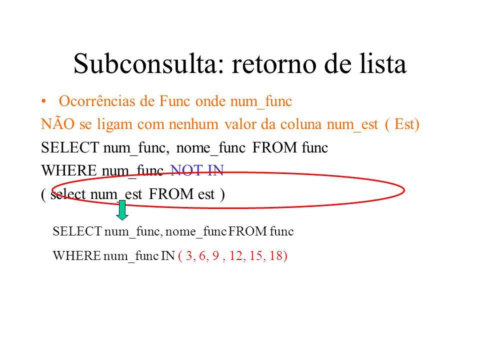 Subconsulta: retorno de lista Ocorrências de Func onde num_func NÃO se ligam com nenhum valor da coluna num_est ( Est) SELECT num_func, nome_func FROM func WHERE num_func NOT IN ( select num_est FROM est ) SELECT num_func, nome_func FROM func WHERE num_func IN ( 3, 6, 9, 12, 15, 18)