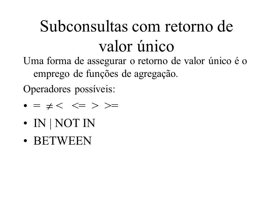 Subconsultas com retorno de valor único Uma forma de assegurar o retorno de valor único é o emprego de funções de agregação. Operadores possíveis: = >