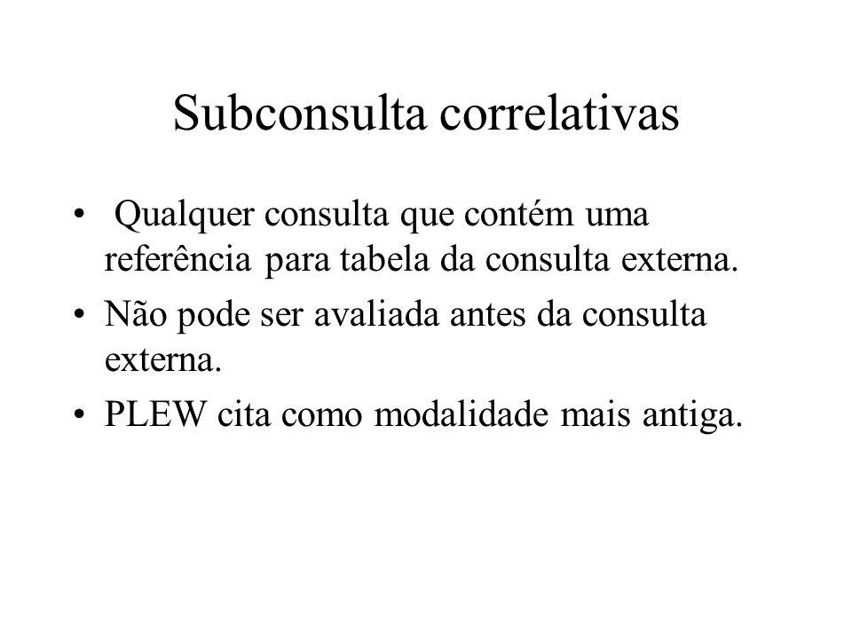 Subconsulta correlativas Qualquer consulta que contém uma referência para tabela da consulta externa. Não pode ser avaliada antes da consulta externa.