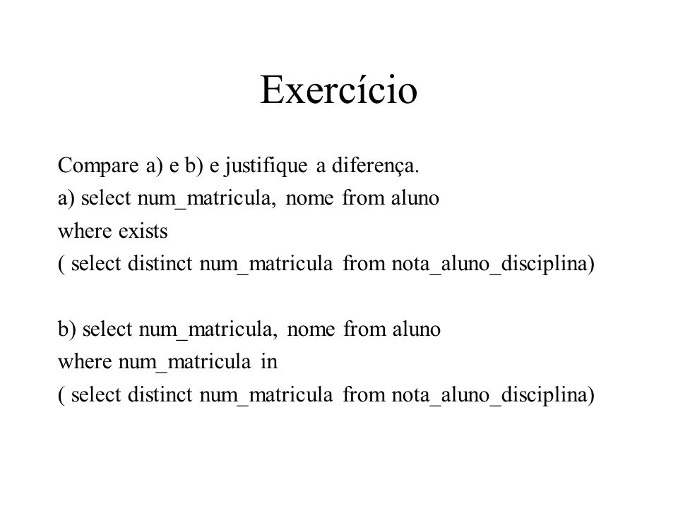 Exercício Compare a) e b) e justifique a diferença. a) select num_matricula, nome from aluno where exists ( select distinct num_matricula from nota_al