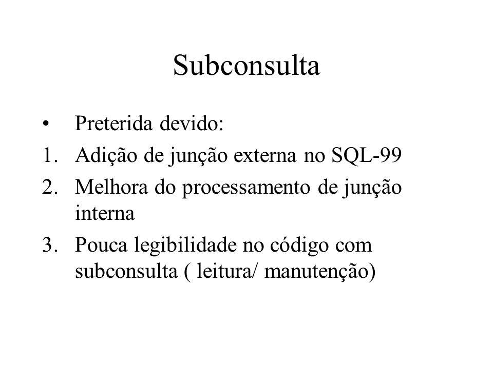 Subconsulta Preterida devido: 1.Adição de junção externa no SQL-99 2.Melhora do processamento de junção interna 3.Pouca legibilidade no código com subconsulta ( leitura/ manutenção)