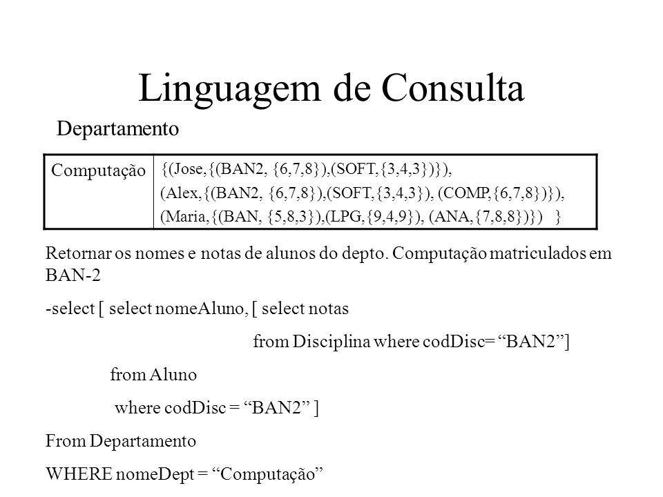 Linguagem de Consulta Computação {(Jose,{(BAN2, {6,7,8}),(SOFT,{3,4,3})}), (Alex,{(BAN2, {6,7,8}),(SOFT,{3,4,3}), (COMP,{6,7,8})}), (Maria,{(BAN, {5,8,3}),(LPG,{9,4,9}), (ANA,{7,8,8})}) } Departamento Retornar os nomes e notas de alunos do depto.