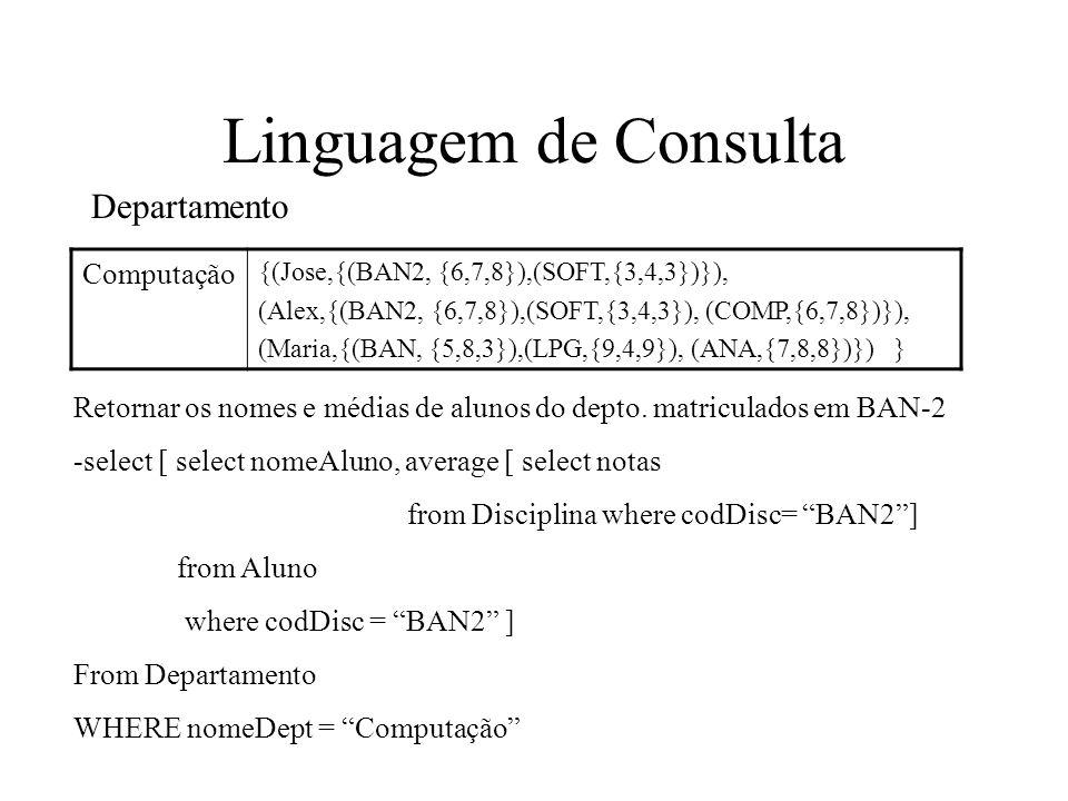Linguagem de Consulta Computação {(Jose,{(BAN2, {6,7,8}),(SOFT,{3,4,3})}), (Alex,{(BAN2, {6,7,8}),(SOFT,{3,4,3}), (COMP,{6,7,8})}), (Maria,{(BAN, {5,8,3}),(LPG,{9,4,9}), (ANA,{7,8,8})}) } Departamento Retornar os nomes e médias de alunos do depto.