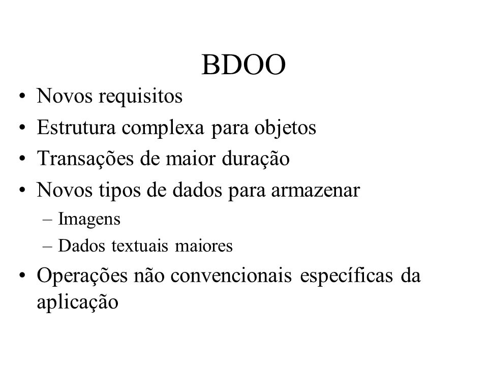 BDOO Novos requisitos Estrutura complexa para objetos Transações de maior duração Novos tipos de dados para armazenar –Imagens –Dados textuais maiores Operações não convencionais específicas da aplicação
