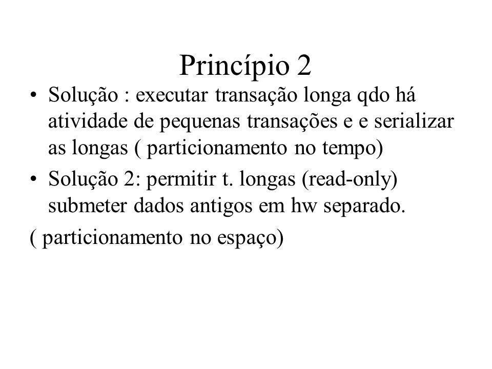 Princípio 2 Solução : executar transação longa qdo há atividade de pequenas transações e e serializar as longas ( particionamento no tempo) Solução 2: