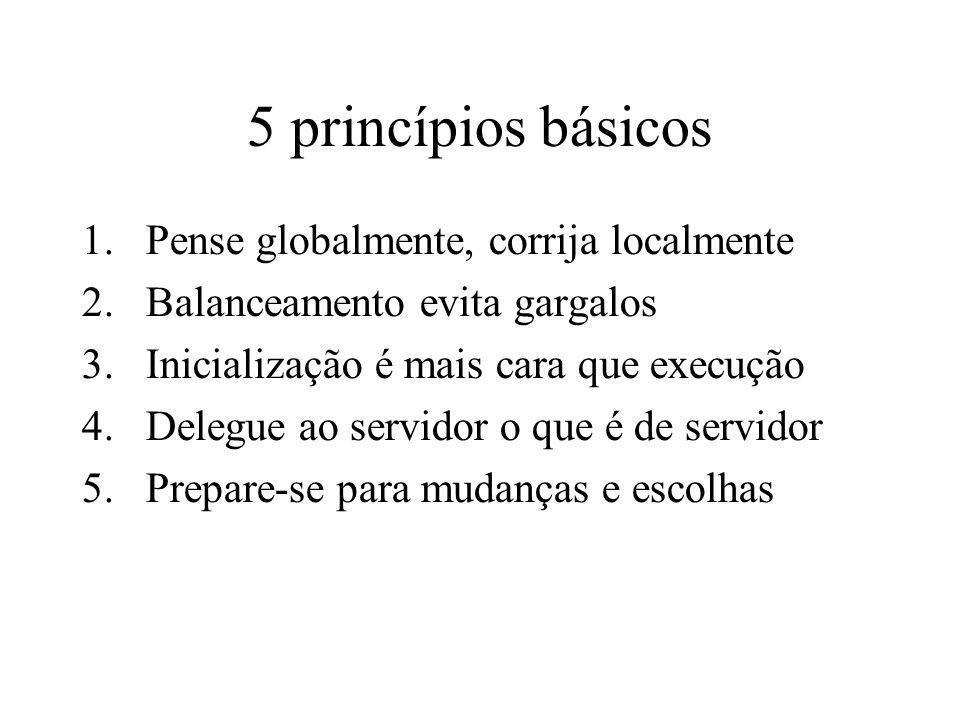 5 princípios básicos 1.Pense globalmente, corrija localmente 2.Balanceamento evita gargalos 3.Inicialização é mais cara que execução 4.Delegue ao serv