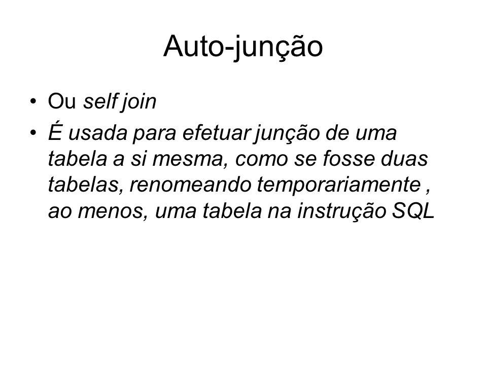 Auto-junção Ou self join É usada para efetuar junção de uma tabela a si mesma, como se fosse duas tabelas, renomeando temporariamente, ao menos, uma tabela na instrução SQL