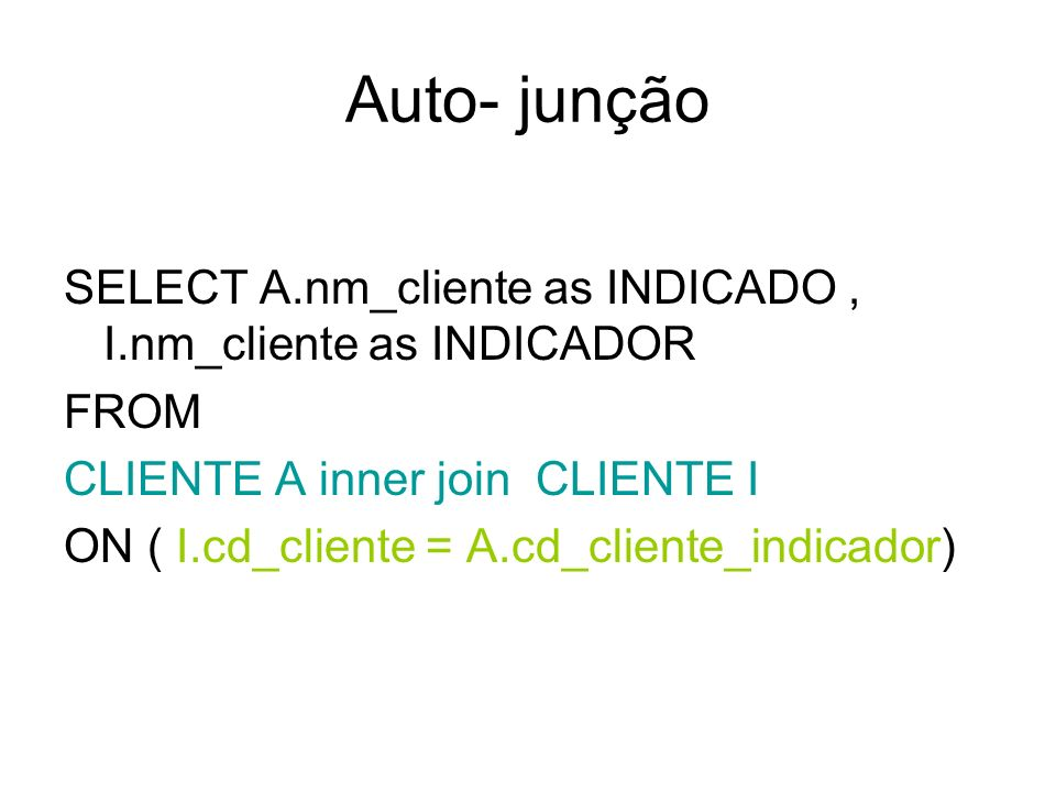 Auto- junção SELECT A.nm_cliente as INDICADO, I.nm_cliente as INDICADOR FROM CLIENTE A inner join CLIENTE I ON ( I.cd_cliente = A.cd_cliente_indicador)