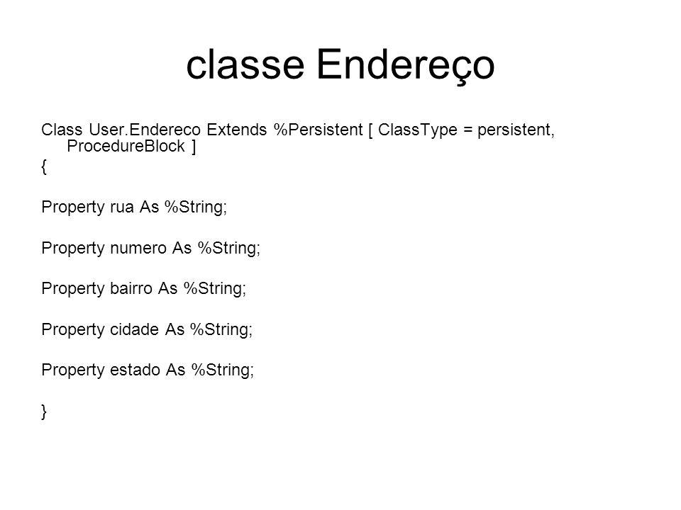 classe Endereço Class User.Endereco Extends %Persistent [ ClassType = persistent, ProcedureBlock ] { Property rua As %String; Property numero As %Stri