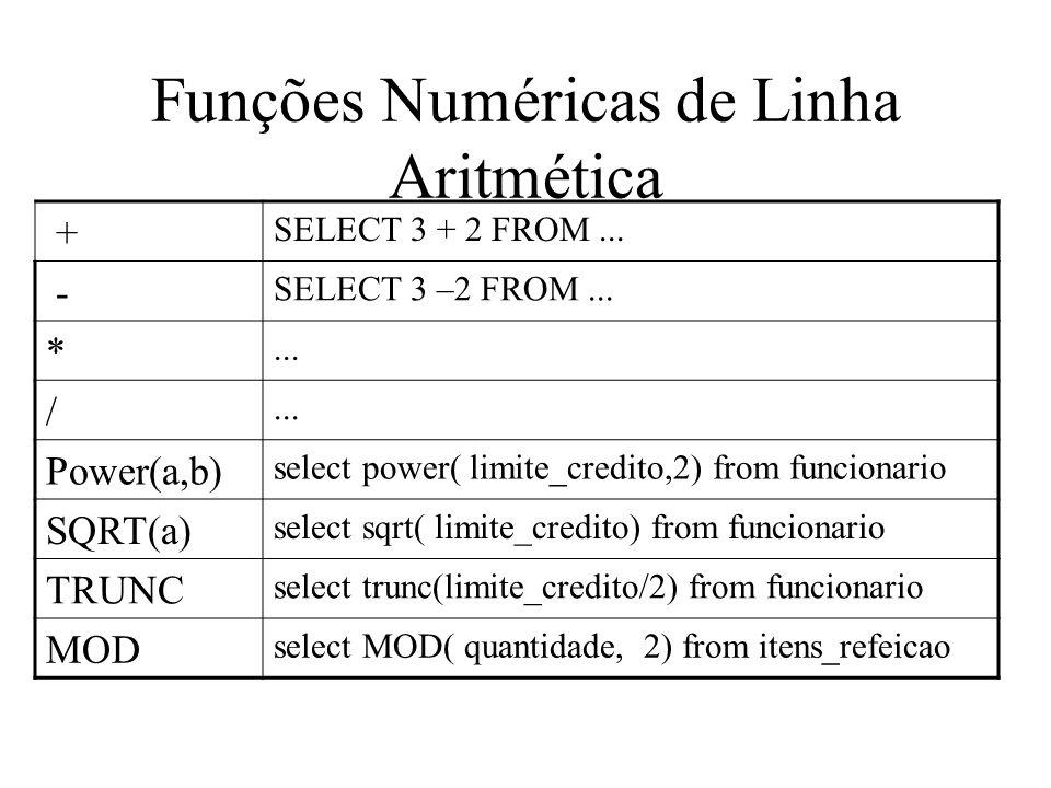 Funções de Linha Sinais, arrendondamento, corte Sign( a) select sign ( quantidade ) from itens_refeicao abs (a) select abs( quantidade ) from itens_refeicao Ceil(a, b) Menor inteiro menor ou igual ao valor Floor Maior inteiro menor ou igual ao valor Round(a, n) select round( limite_credito,2 ) from funcionario trunc(a, n) select trunc( limite_credito, 2) from funcionario